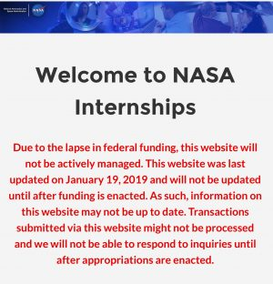 "NASA Internships website with notice stating that ""Due to the lapse in federal funding, this website will not be actively managed. This website was last updated on January 19, 2019 and will not be updated until after funding is enacted. As such, information on this website may not be up to date. Transactions submitted via this website might not be processed and we will not be able to respond to inquiries until after appropriations are enacted."""